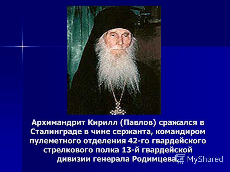 Архимандрит Кирилл (Павлов) сражался в Сталинграде в чине сержанта, командиром пулеметного отделения 42-го гвардейского стрелкового полка 13-й гвардейской дивизии генерала Родимцева.