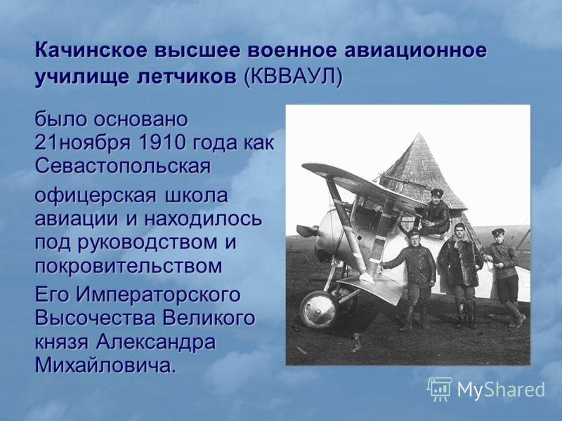 Качинское высшее военное авиационное училище летчиков (КВВАУЛ) было основано 21ноября 1910 года как Севастопольская офицерская школа авиации и находилось под руководством и покровительством Его Императорского Высочества Великого князя Александра Миха