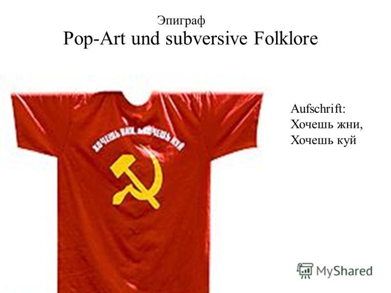 Pop-Art und subversive Folklore Эпиграф Aufschrift: Хочешь жни, Хочешь куй