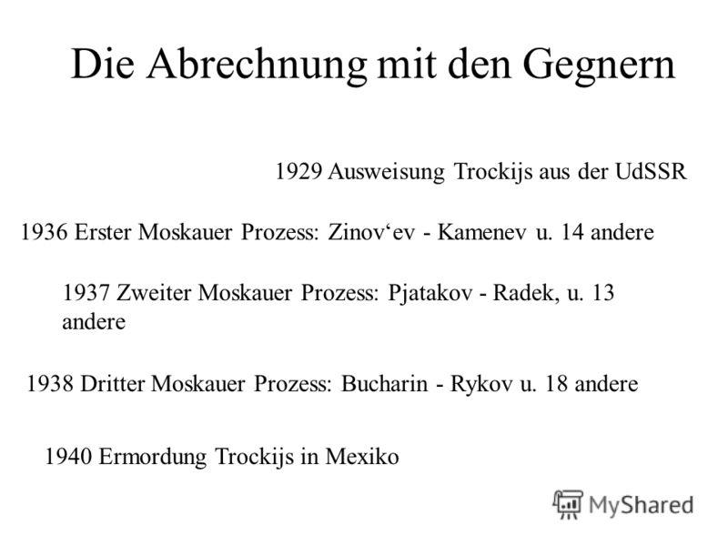 Die Abrechnung mit den Gegnern 1936 Erster Moskauer Prozess: Zinovev - Kamenev u. 14 andere 1937 Zweiter Moskauer Prozess: Pjatakov - Radek, u. 13 andere 1938 Dritter Moskauer Prozess: Bucharin - Rykov u. 18 andere 1929 Ausweisung Trockijs aus der Ud