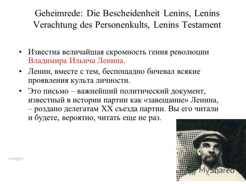 Geheimrede: Die Bescheidenheit Lenins, Lenins Verachtung des Personenkults, Lenins Testament Известна величайшая скромность гения революции Владимира Ильича Ленина. Ленин, вместе с тем, беспощадно бичевал всякие проявления культа личности. Это письмо