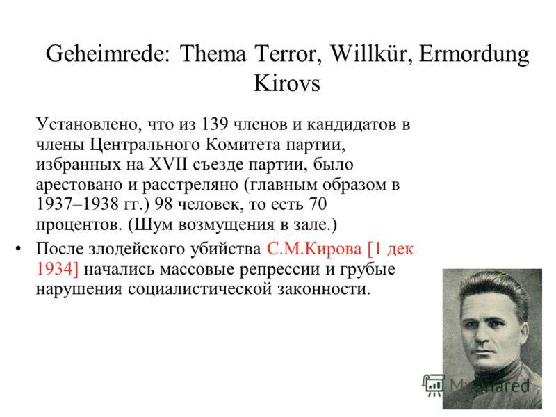 Geheimrede: Thema Terror, Willkür, Ermordung Kirovs Установлено, что из 139 членов и кандидатов в члены Центрального Комитета партии, избранных на XVII съезде партии, было арестовано и расстреляно (главным образом в 1937–1938 гг.) 98 человек, то есть