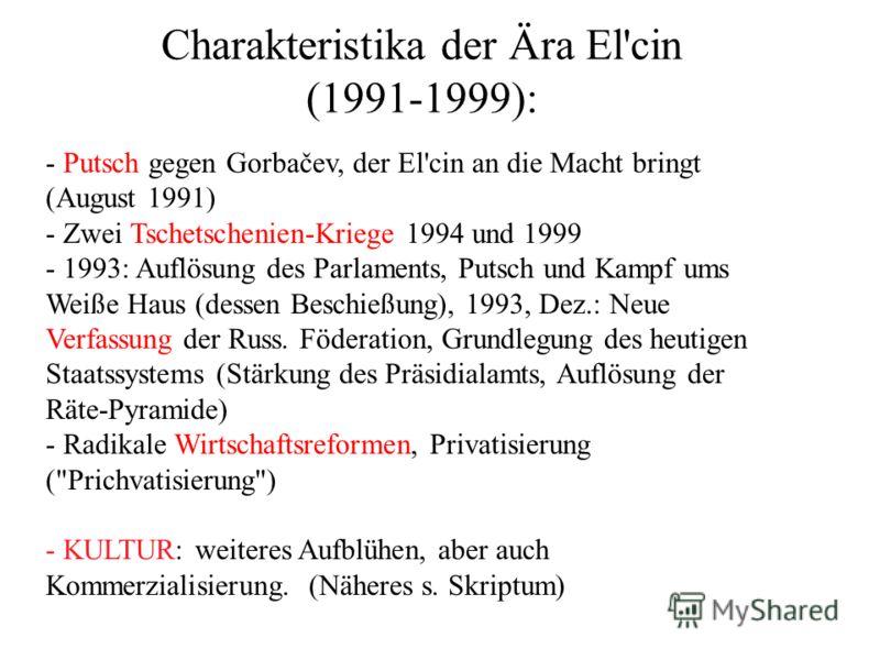 Charakteristika der Ära El'cin (1991-1999): - Putsch gegen Gorbačev, der El'cin an die Macht bringt (August 1991) - Zwei Tschetschenien-Kriege 1994 und 1999 - 1993: Auflösung des Parlaments, Putsch und Kampf ums Weiße Haus (dessen Beschießung), 1993,