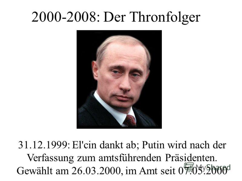 2000-2008: Der Thronfolger 31.12.1999: El'cin dankt ab; Putin wird nach der Verfassung zum amtsführenden Präsidenten. Gewählt am 26.03.2000, im Amt seit 07.05.2000