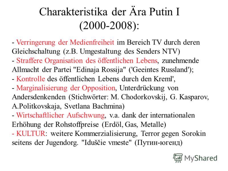 Charakteristika der Ära Putin I (2000-2008): - Verringerung der Medienfreiheit im Bereich TV durch deren Gleichschaltung (z.B. Umgestaltung des Senders NTV) - Straffere Organisation des öffentlichen Lebens, zunehmende Allmacht der Partei