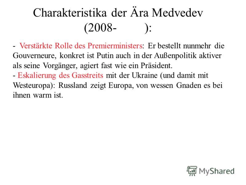Charakteristika der Ära Medvedev (2008- ): - Verstärkte Rolle des Premierministers: Er bestellt nunmehr die Gouverneure, konkret ist Putin auch in der Außenpolitik aktiver als seine Vorgänger, agiert fast wie ein Präsident. - Eskalierung des Gasstrei