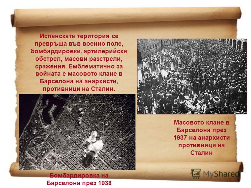 Испанската територия се превръща във военно поле, бомбардировки, артилерийски обстрел, масови разстрели, сражения. Емблематично за войната е масовото клане в Барселона на анархисти, противници на Сталин. Масовото клане в Барселона през 1937 на анархи