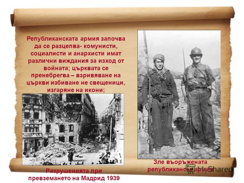 Републиканската армия започва да се разцепва- комунисти, социалисти и анархисти имат различни виждания за изход от войната; църквата се пренебрегва – взривяване на църкви избиване не свещеници, изгаряне на икони; Зле въоръжената републиканска армия Р