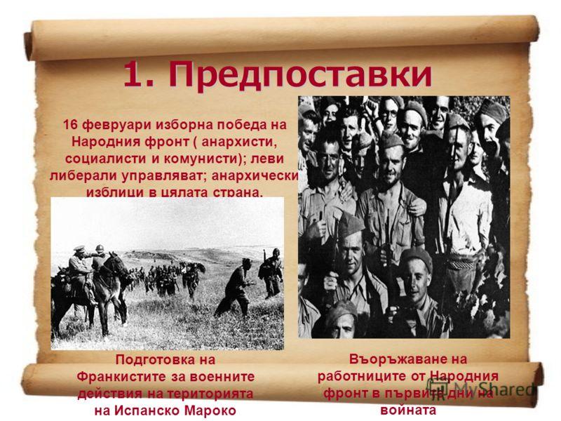 1. Предпоставки 16 февруари изборна победа на Народния фронт ( анархисти, социалисти и комунисти); леви либерали управляват; анархически изблици в цялата страна. Въоръжаване на работниците от Народния фронт в първите дни на войната Подготовка на Фран