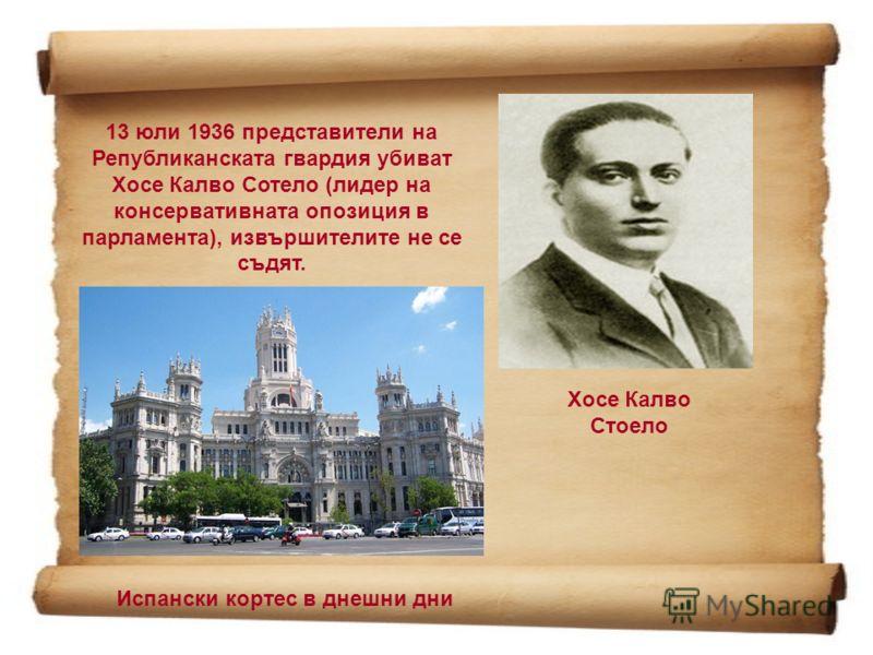 13 юли 1936 представители на Републиканската гвардия убиват Хосе Калво Сотело (лидер на консервативната опозиция в парламента), извършителите не се съдят. Хосе Калво Стоело Испански кортес в днешни дни