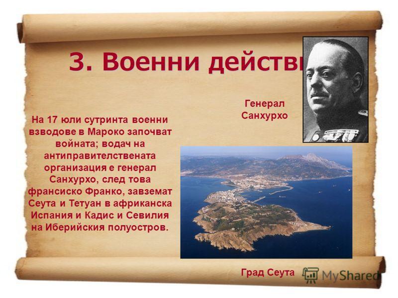 3. Военни действия На 17 юли сутринта военни взводове в Мароко започват войната; водач на антиправителствената организация е генерал Санхурхо, след това франсиско Франко, завземат Сеута и Тетуан в африканска Испания и Кадис и Севилия на Иберийския по