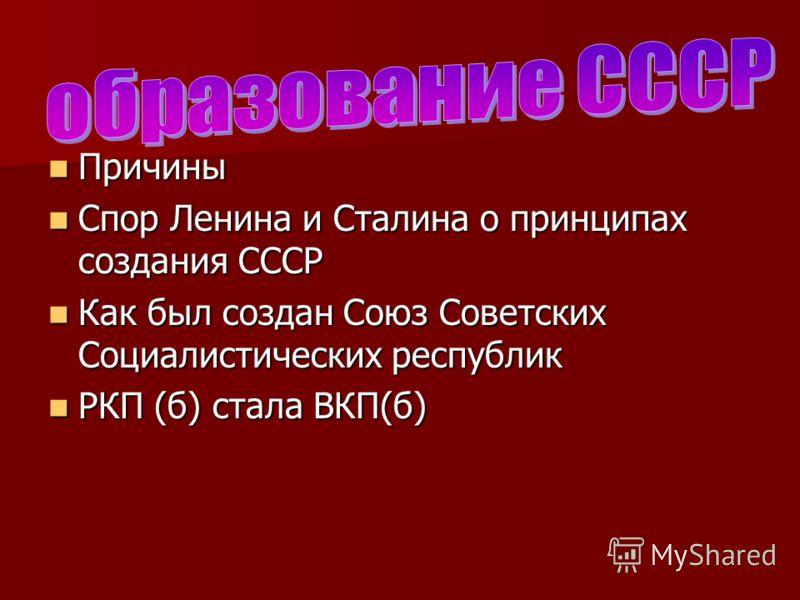 Причины Причины Спор Ленина и Сталина о принципах создания СССР Спор Ленина и Сталина о принципах создания СССР Как был создан Союз Советских Социалистических республик Как был создан Союз Советских Социалистических республик РКП (б) стала ВКП(б) РКП