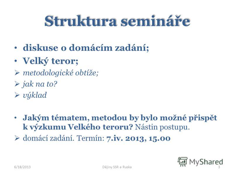 Struktura semináře diskuse o domácím zadání; Velký teror; metodologické obtíže; jak na to? výklad Jakým tématem, metodou by bylo možné přispět k výzkumu Velkého teroru? Nástin postupu. domácí zadání. Termín: 7.iv. 2013, 15.00 6/18/2013Dějiny SSR a Ru