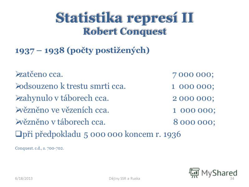 Statistika represí II Robert Conquest 1937 – 1938 (počty postižených) zatčeno cca. 7 000 000; odsouzeno k trestu smrti cca. 1 000 000; zahynulo v táborech cca. 2 000 000; vězněno ve vězeních cca. 1 000 000; vězněno v táborech cca. 8 000 000; při před