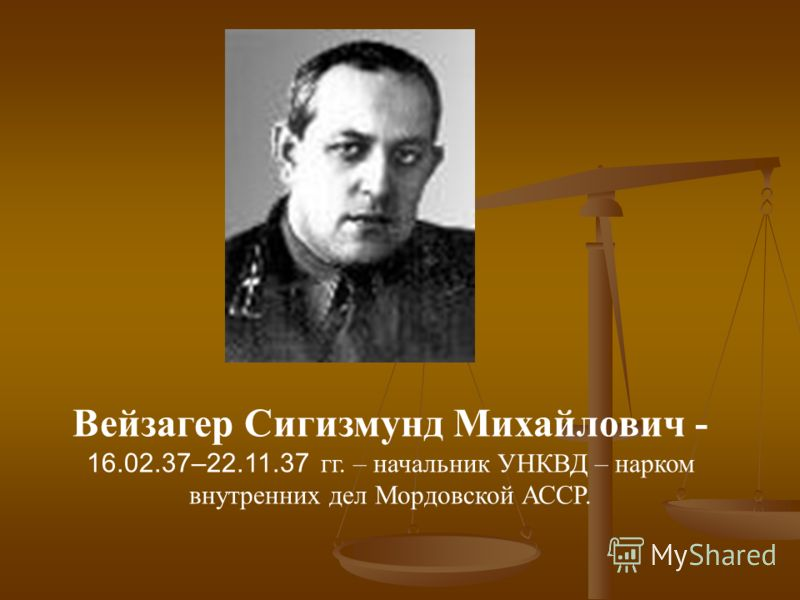Вейзагер Сигизмунд Михайлович - 16.02.37–22.11.37 гг. – начальник УНКВД – нарком внутренних дел Мордовской АССР.