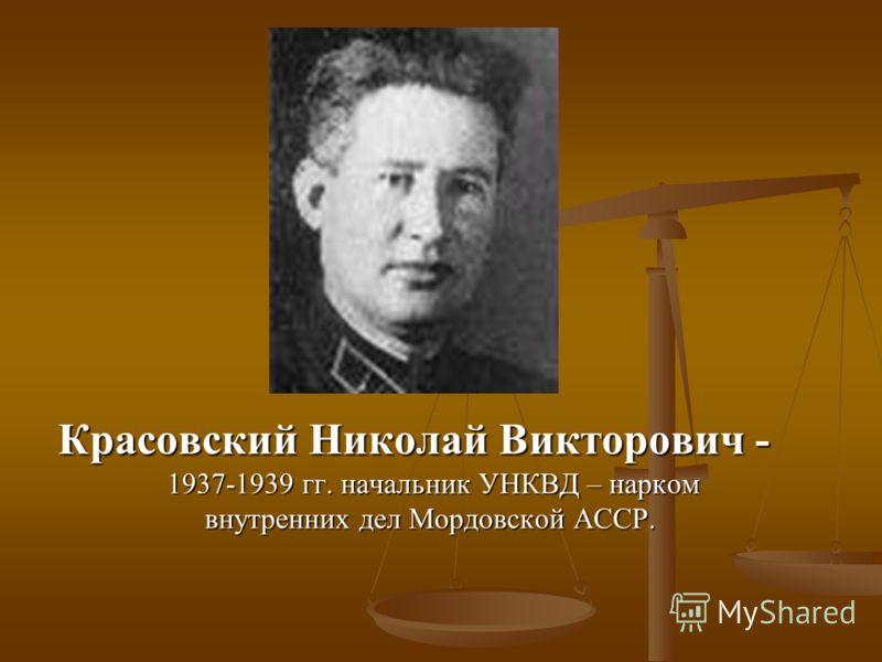 Красовский Николай Викторович - 1937-1939 гг. начальник УНКВД – нарком внутренних дел Мордовской АССР.