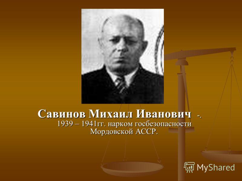 Савинов Михаил Иванович -. 1939 – 1941гг. нарком госбезопасности Мордовской АССР.