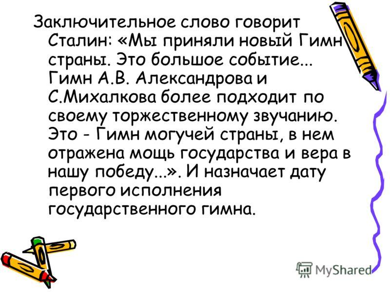 Заключительное слово говорит Сталин: «Мы приняли новый Гимн страны. Это большое событие... Гимн А.В. Александрова и С.Михалкова более подходит по своему торжественному звучанию. Это - Гимн могучей страны, в нем отражена мощь государства и вера в нашу