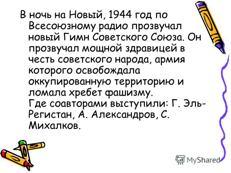 В ночь на Новый, 1944 год по Всесоюзному радио прозвучал новый Гимн Советского Союза. Он прозвучал мощной здравицей в честь советского народа, армия которого освобождала оккупированную территорию и ломала хребет фашизму. Где соавторами выступили: Г.