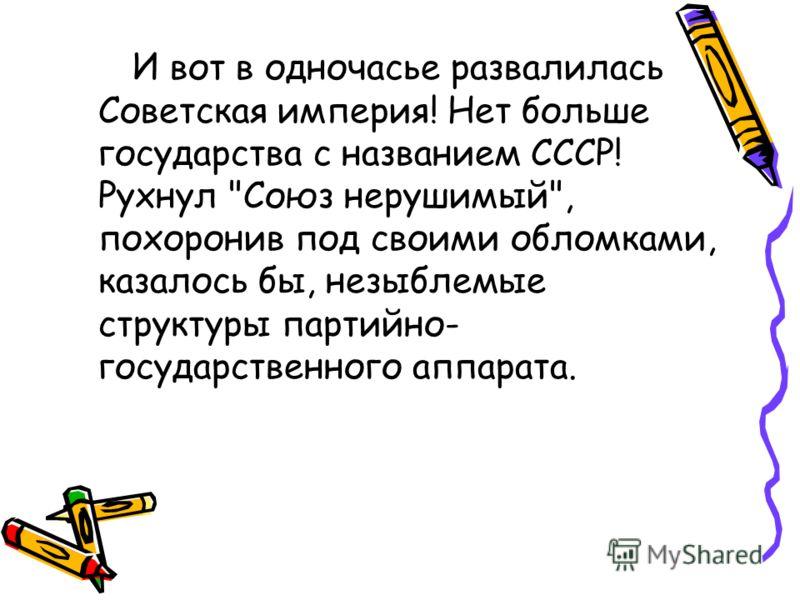 И вот в одночасье развалилась Советская империя! Нет больше государства с названием СССР! Рухнул Союз нерушимый, похоронив под своими обломками, казалось бы, незыблемые структуры партийно- государственного аппарата.