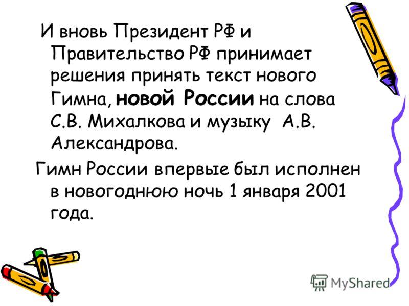 И вновь Президент РФ и Правительство РФ принимает решения принять текст нового Гимна, новой России на слова С.В. Михалкова и музыку А.В. Александрова. Гимн России впервые был исполнен в новогоднюю ночь 1 января 2001 года.