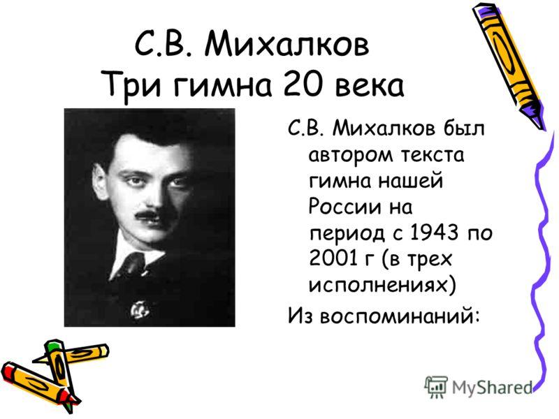 С.В. Михалков Три гимна 20 века С.В. Михалков был автором текста гимна нашей России на период с 1943 по 2001 г (в трех исполнениях) Из воспоминаний: