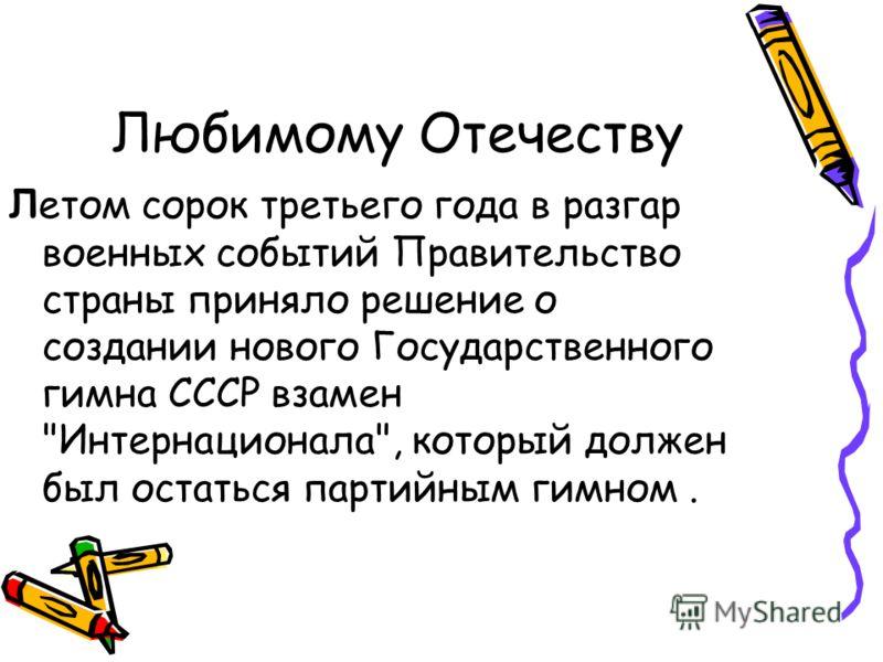 Любимому Отечеству Летом сорок третьего года в разгар военных событий Правительство страны приняло решение о создании нового Государственного гимна СССР взамен Интернационала, который должен был остаться партийным гимном.