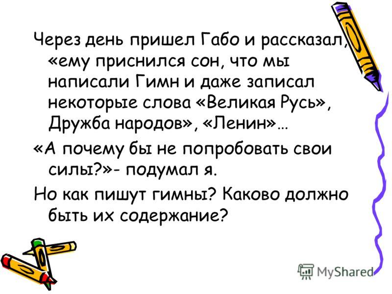 Через день пришел Габо и рассказал, «ему приснился сон, что мы написали Гимн и даже записал некоторые слова «Великая Русь», Дружба народов», «Ленин»… «А почему бы не попробовать свои силы?»- подумал я. Но как пишут гимны? Каково должно быть их содерж