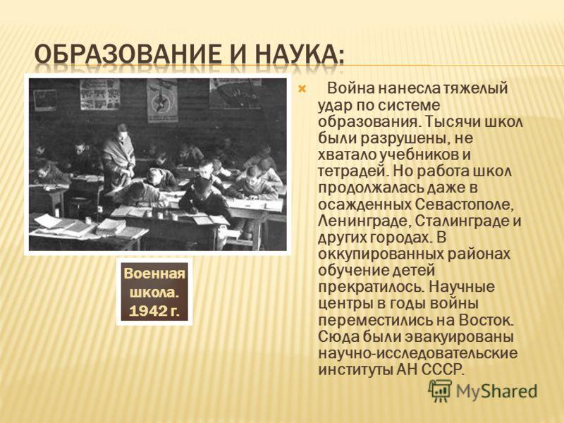 Война нанесла тяжелый удар по системе образования. Тысячи школ были разрушены, не хватало учебников и тетрадей. Но работа школ продолжалась даже в осажденных Севастополе, Ленинграде, Сталинграде и других городах. В оккупированных районах обучение дет