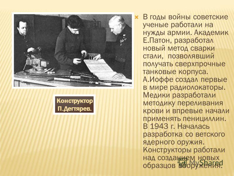 В годы войны советские ученые работали на нужды армии. Академик Е.Патон, разработал новый метод сварки стали, позволявший получать сверхпрочные танковые корпуса. А.Иоффе создал первые в мире радиолокаторы. Медики разработали методику переливания кров
