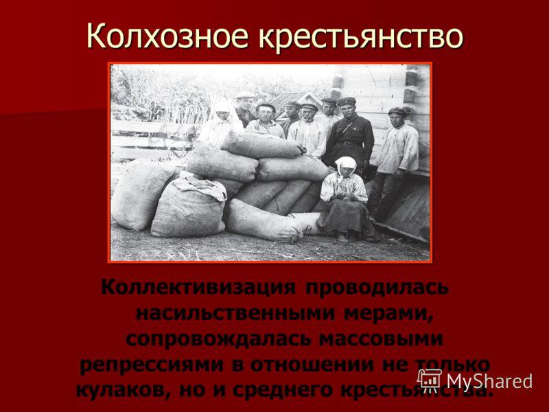 Колхозное крестьянство Коллективизация проводилась насильственными мерами, сопровождалась массовыми репрессиями в отношении не только кулаков, но и среднего крестьянства.