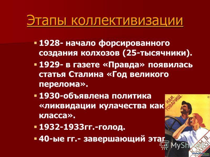 Этапы коллективизации 1928- начало форсированного создания колхозов (25-тысячники). 1929- в газете «Правда» появилась статья Сталина «Год великого перелома». 1930-объявлена политика «ликвидации кулачества как класса». 1932-1933гг.-голод. 40-ые гг.- з