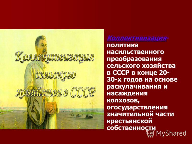 Коллективизация Коллективизация- политика насильственного преобразования сельского хозяйства в СССР в конце 20- 30-х годов на основе раскулачивания и насаждения колхозов, огосударствления значительной части крестьянской собственности