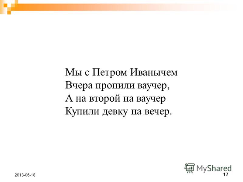 17 2013-06-18 Мы с Петром Иванычем Вчера пропили ваучер, А на второй на ваучер Купили девку на вечер.