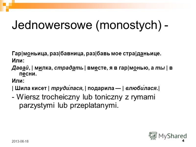 4 2013-06-18 Jednowersowe (monostych) - Гар|моньица, раз|бавница, раз|бавь мое стра|даньице. Или: Давай, | милка, страдать | вместе, я в гар|монью, а ты | в песни. Или: | Шила кисет | труди́лася, | подарила | влюби́лася.| - Wiersz trocheiczny lub ton