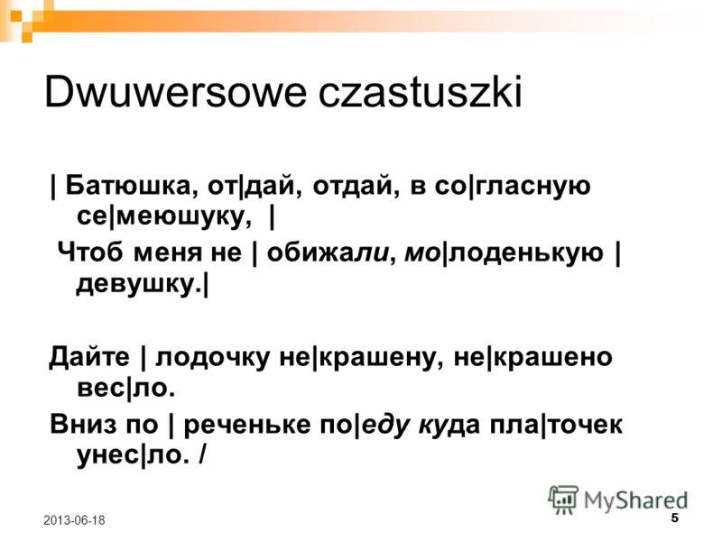 5 2013-06-18 Dwuwersowe czastuszki | Батюшка, от|дай, отдай, в со|гласную се|меюшуку, | Чтоб меня не | обижали, мо|лоденькую | девушку.| Дайте | лодочку не|крашену, не|крашено вес|ло. Вниз по | реченьке по|еду куда пла|точек унес|ло. /