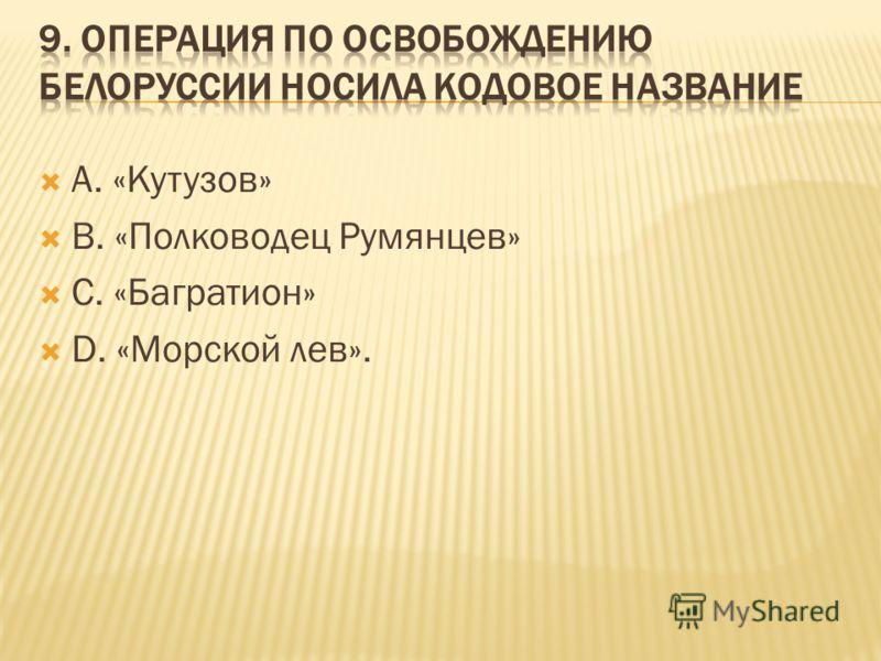 А. «Кутузов» В. «Полководец Румянцев» С. «Багратион» D. «Морской лев».