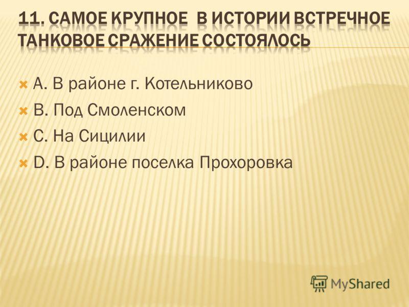 А. В районе г. Котельниково В. Под Смоленском С. На Сицилии D. В районе поселка Прохоровка