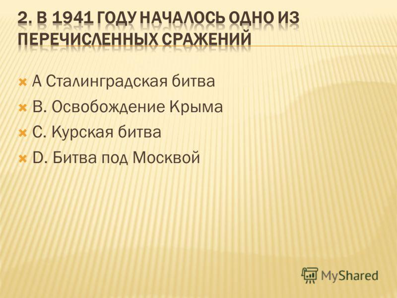 А Сталинградская битва В. Освобождение Крыма С. Курская битва D. Битва под Москвой