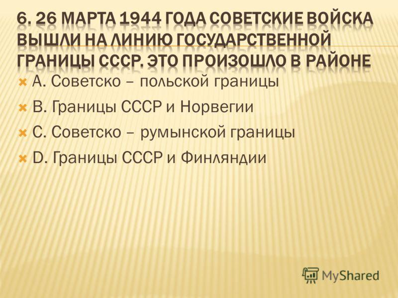 А. Советско – польской границы В. Границы СССР и Норвегии С. Советско – румынской границы D. Границы СССР и Финляндии