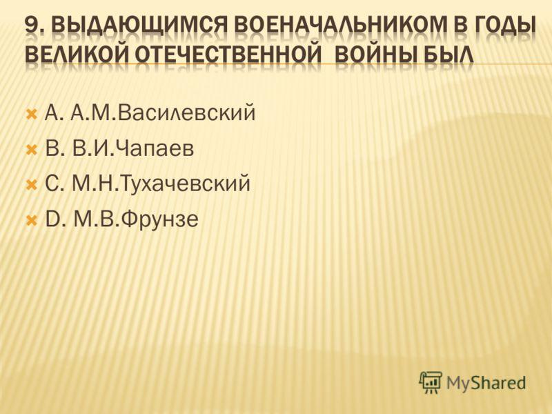А. А.М.Василевский В. В.И.Чапаев С. М.Н.Тухачевский D. М.В.Фрунзе