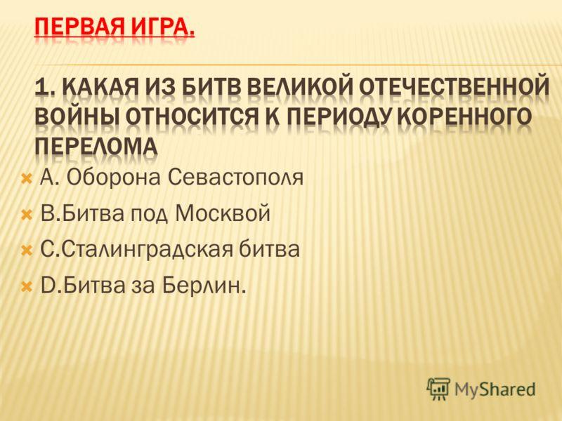 А. Оборона Севастополя В.Битва под Москвой C.Сталинградская битва D.Битва за Берлин.