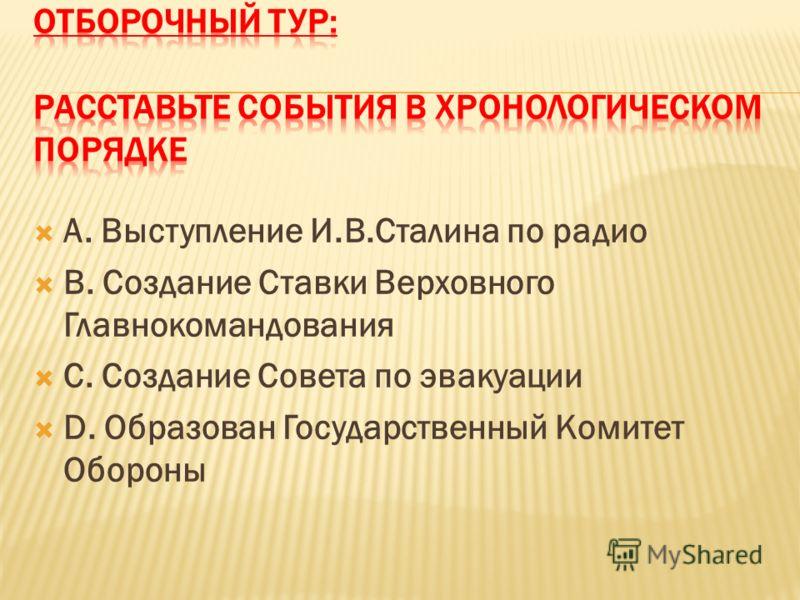 А. Выступление И.В.Сталина по радио В. Создание Ставки Верховного Главнокомандования С. Создание Совета по эвакуации D. Образован Государственный Комитет Обороны