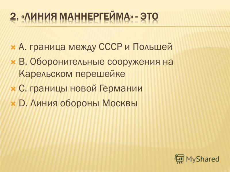 А. граница между СССР и Польшей В. Оборонительные сооружения на Карельском перешейке С. границы новой Германии D. Линия обороны Москвы