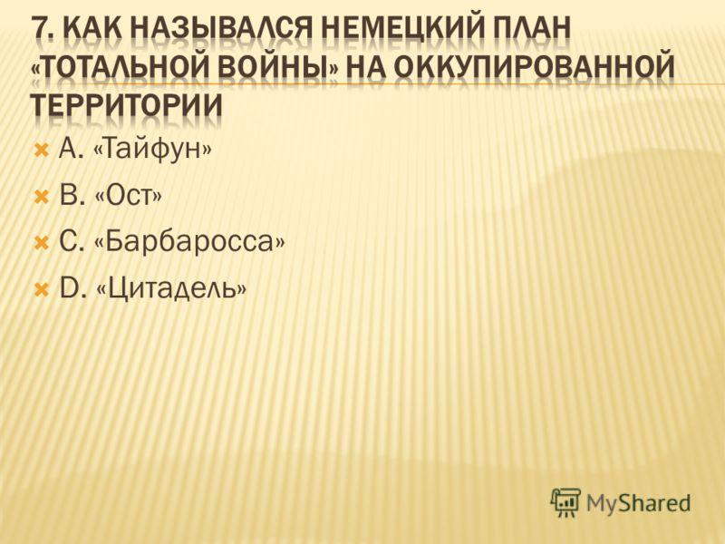 А. «Тайфун» В. «Ост» С. «Барбаросса» D. «Цитадель»