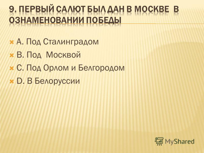 А. Под Сталинградом В. Под Москвой С. Под Орлом и Белгородом D. В Белоруссии