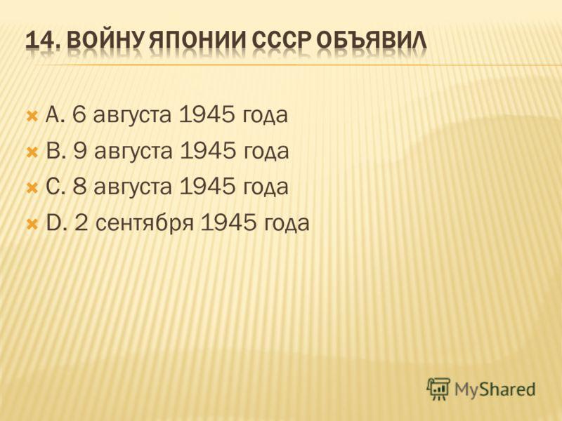 А. 6 августа 1945 года В. 9 августа 1945 года С. 8 августа 1945 года D. 2 сентября 1945 года