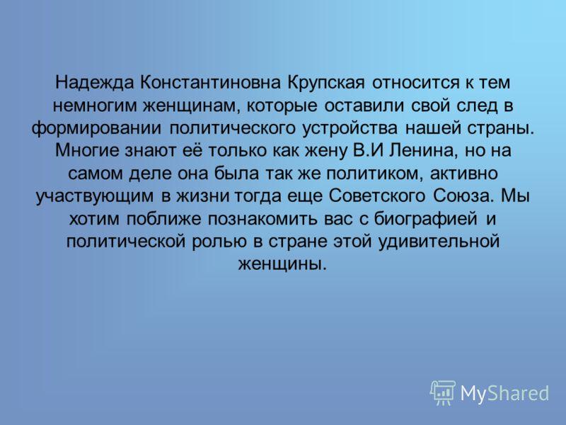 Надежда Константиновна Крупская относится к тем немногим женщинам, которые оставили свой след в формировании политического устройства нашей страны. Многие знают её только как жену В.И Ленина, но на самом деле она была так же политиком, активно участв