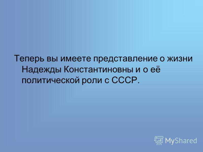 Теперь вы имеете представление о жизни Надежды Константиновны и о её политической роли с СССР.
