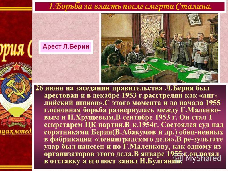 26 июня на заседании правительства Л.Берия был арестован и в декабре 1953 г.расстрелян как «анг- лийский шпион».С этого момента и до начала 1955 г.основная борьба развернулась между Г.Маленко- вым и Н.Хрущевым.В сентябре 1953 г. Он стал 1 секретарем